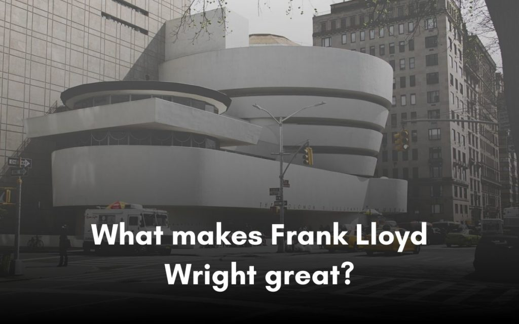 What makes Frank Lloyd Wright great?